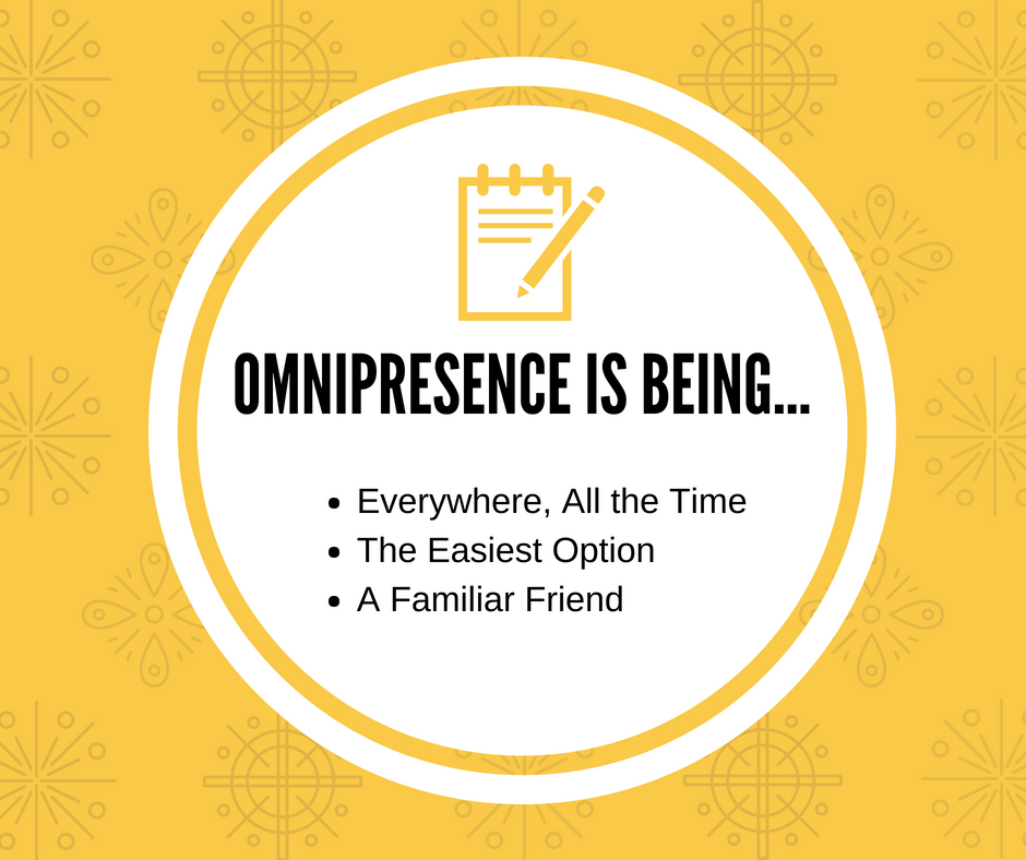 Omnipresence is being everywhere, all the time; the easiest option; a familiar friend.